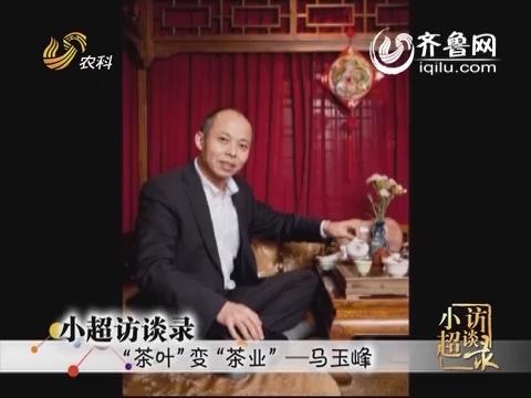 """20140525《小超访谈录》:""""茶叶""""变""""茶业""""——马玉峰"""