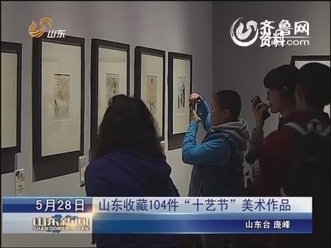 """山东收藏104件""""十艺节""""美术作品"""