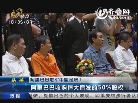 阿里巴巴进军中国足坛!马云12亿收购恒大50%股权