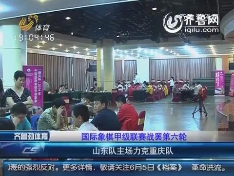 国际象棋甲级联赛战罢第六轮 山东3-2力克重庆