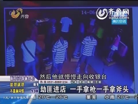 胶州:劫匪进店 一手拿枪一手拿斧头