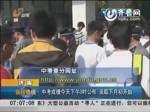 济南:中考成绩今天下午3时公布 录取从7月初开始