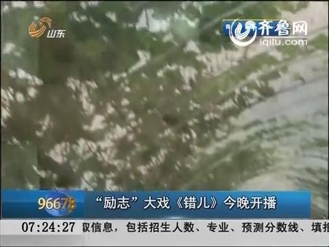 """【新剧提前看】""""励志""""大戏《错儿》今晚山东卫视开播"""
