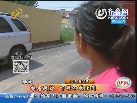 聊城:邻居跟踪 吓得不敢出门
