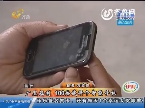 滨州:厂里福利 100块钱得个智能手机
