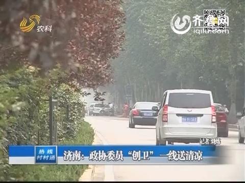 """济南:政协委员""""创卫""""一线送清凉"""