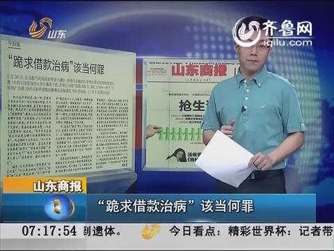 """【新闻早评】山东商报:""""跪求借款治病""""该当何罪"""