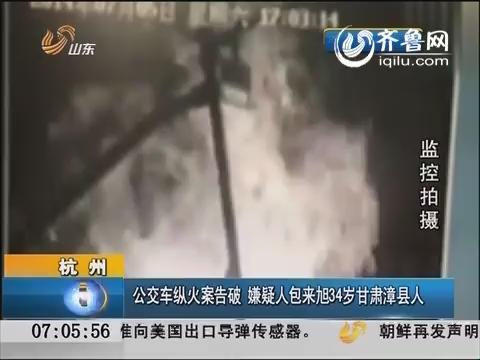 杭州公交车放火案告破 嫌疑人包来旭34岁甘肃漳县人