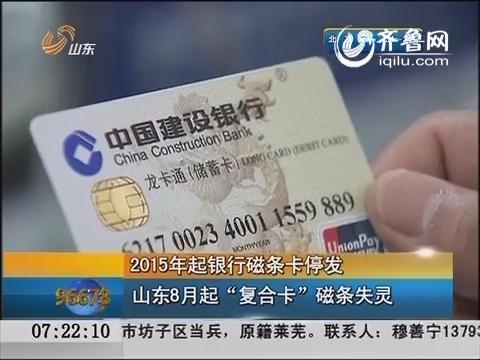 """2015年起银行磁条卡停发 山东8月起""""复合卡""""磁条失灵"""