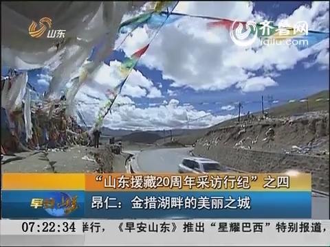 """""""山东援藏20周年采访行纪""""之四:昂仁:金措湖畔的美丽之城"""