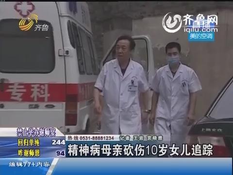 济南:精神病母亲砍伤10岁女儿追踪