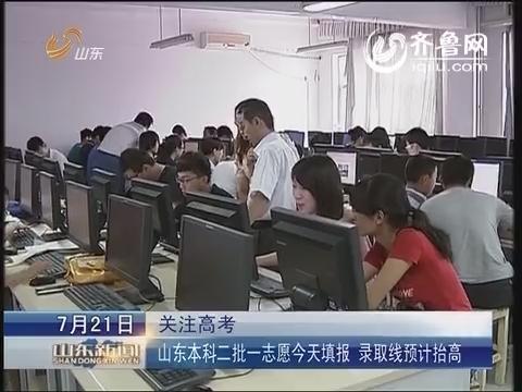 关注高考:山东本科二批一志愿21日填报 录取线预计抬高