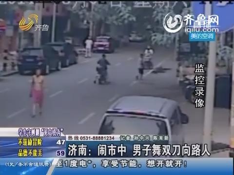 济南:闹市中 男子舞双刀向路人