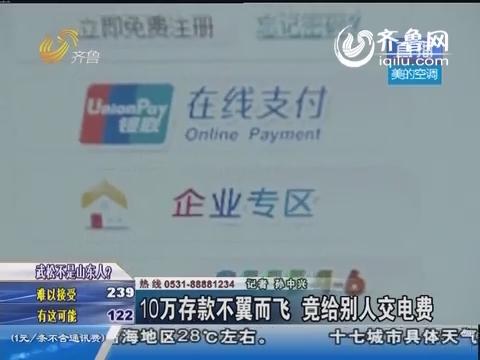 济南:10万元存款不翼而飞 竟给别人交电费