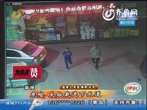 淄博:危险 大叔栽进下水道