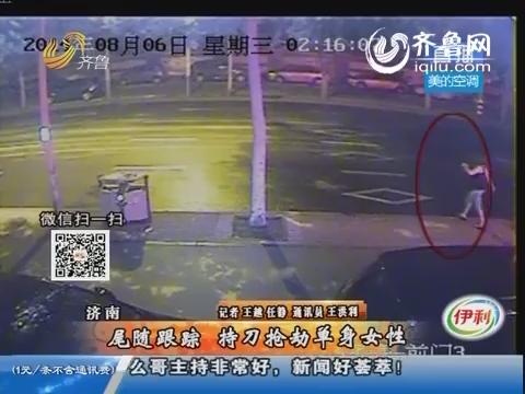 济南:尾随跟踪 持刀抢劫单身女性