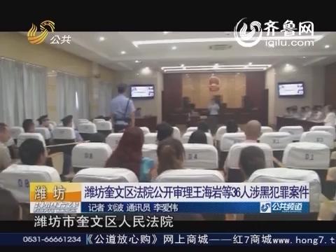 资讯点击:潍坊奎文区法院公开审理王海岩等36人涉黑犯罪案件
