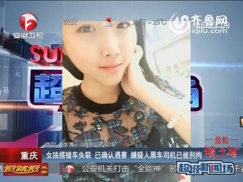 重庆搭错车失联女孩已确认遇害 嫌疑人黑车司机被刑拘