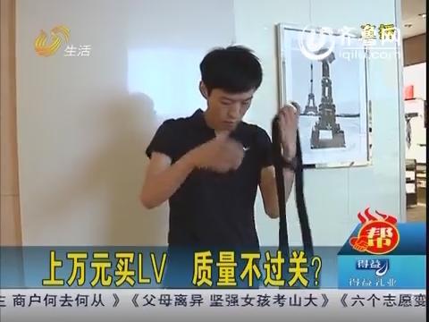 济南:上万元买LV  质量不过关