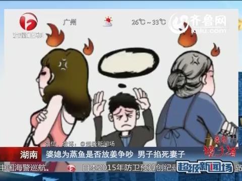 湖南:婆媳为蒸鱼是否放姜争吵 男子掐死妻子