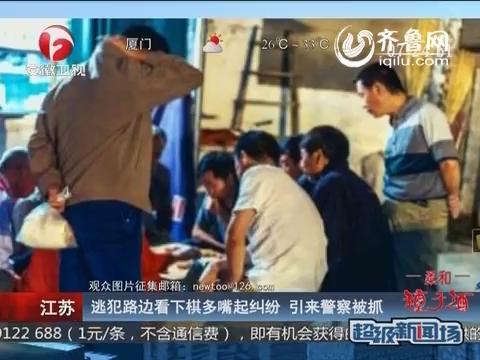 江苏:逃犯路边看下棋多嘴起纠纷 引来警察被抓