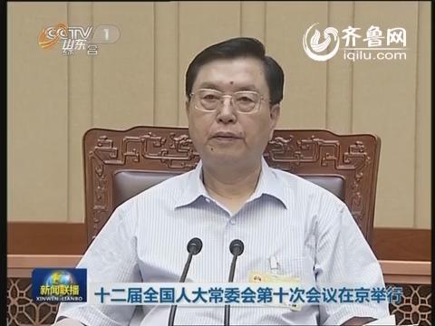 十二届全国人大常委会第十次会议在京举行
