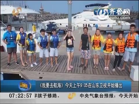 《我要去航海》30日上午9:05在山东卫视开始播出