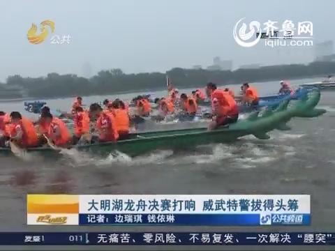 济南:大明湖龙舟决赛打响 威武特警拔得头筹