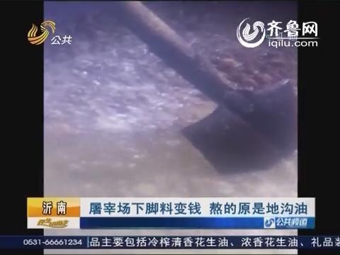 沂南:屠宰场下脚料变钱 熬的原是地沟油