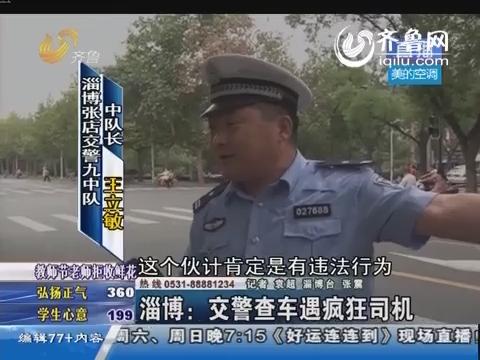 淄博:交警查车遇疯狂司机 执法记录仪记录惊险一幕