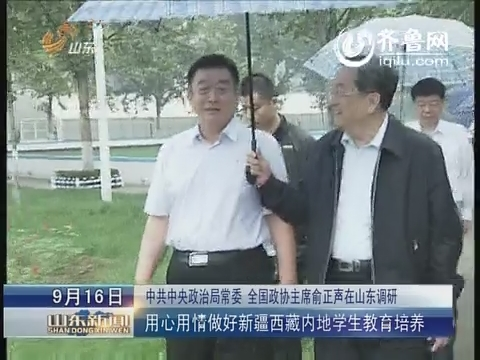 中共中央政治局常委 中国政协主席俞正声在山东调研 用心用情做好新疆西藏内地学生教育培养