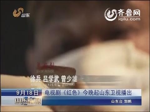 电视剧《红色》18日晚起山东卫视播出