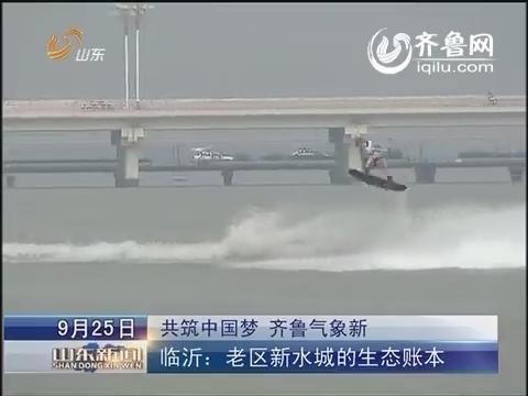 共筑中国梦 齐鲁气象新:临沂:老区新水城的生态账本