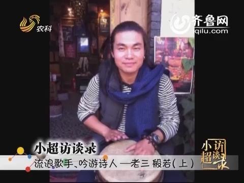 20141012《小超访谈录》:流浪歌手 吟游诗人——老三 般若(上)