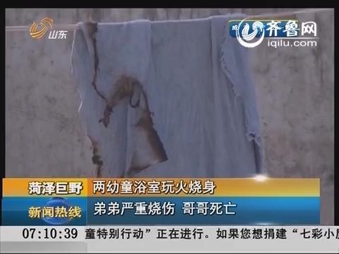 菏泽:两幼童浴室玩火烧身 弟弟烧伤哥哥死亡