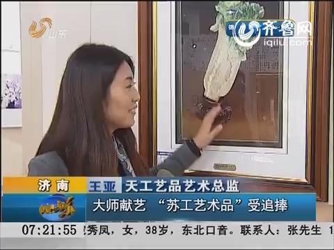 """济南:大师献艺 """"苏工艺术品""""受追捧"""