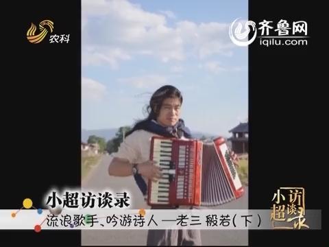20141019《小超访谈录》:流浪歌手 吟游诗人——老三 般若(下)