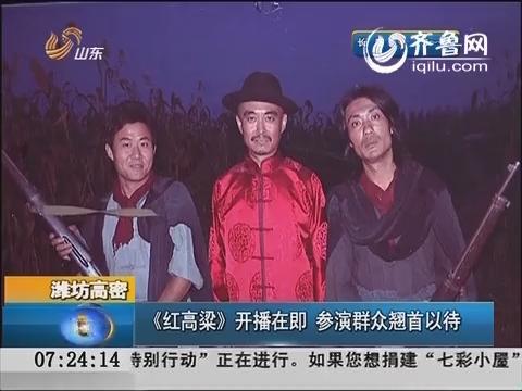潍坊高密:《红高粱》开播在即 参演群众翘首以待