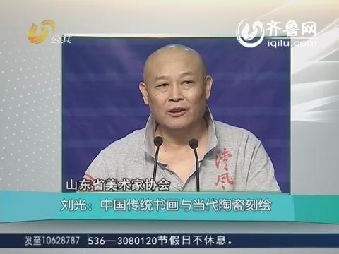 《大众文艺讲堂》刘光:中国传统书画与当代陶瓷刻绘