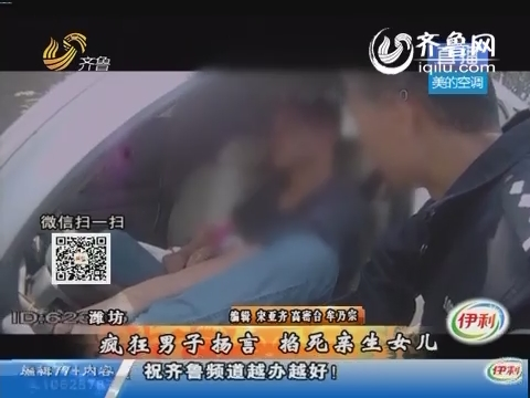 潍坊:疯狂男子扬言掐死亲生女儿