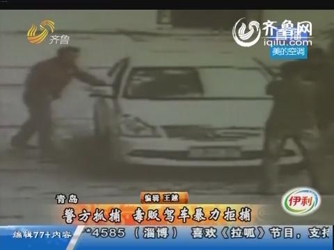 青岛:警方抓捕 毒贩驾车暴力拒捕