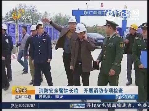 枣庄:消防安全警钟长鸣 开展消防专项检查