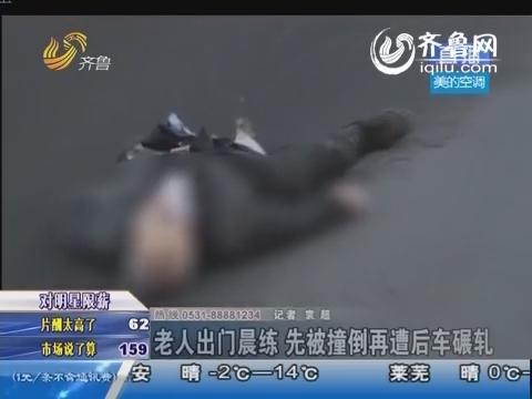 济南:老人出门晨练 先被撞倒再遭后车碾轧