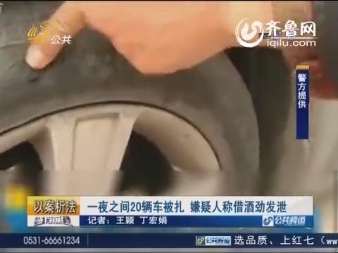 济南:一夜之间20辆车被扎 嫌疑人称借酒劲发泄
