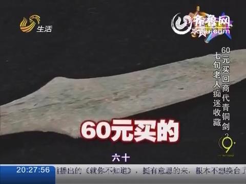 就你不知道:七旬老人痴迷收藏 60元买回商代青铜剑