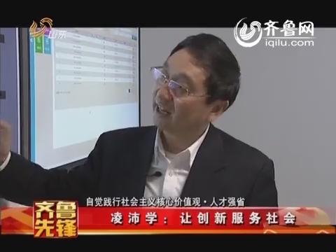 20141118《齐鲁先锋》:凌沛学——让创新服务社会