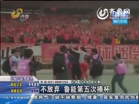 超级绝杀 鲁能5:4舜天夺足协杯冠军