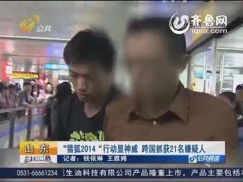 """山东:""""猎狐2014""""行动显神威 跨国抓获21名嫌疑人"""