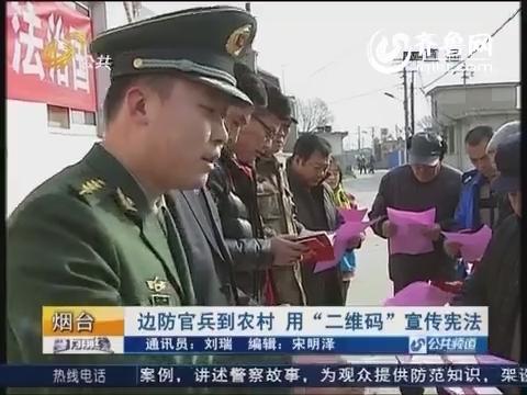 """烟台:边防官兵到农村 用""""二维码""""宣传宪法"""