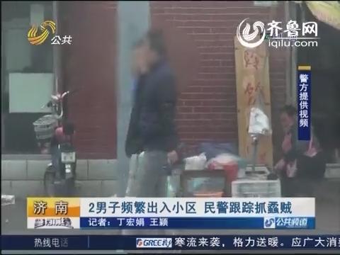 济南:俩男子频繁出入小区 民警跟踪抓蟊贼